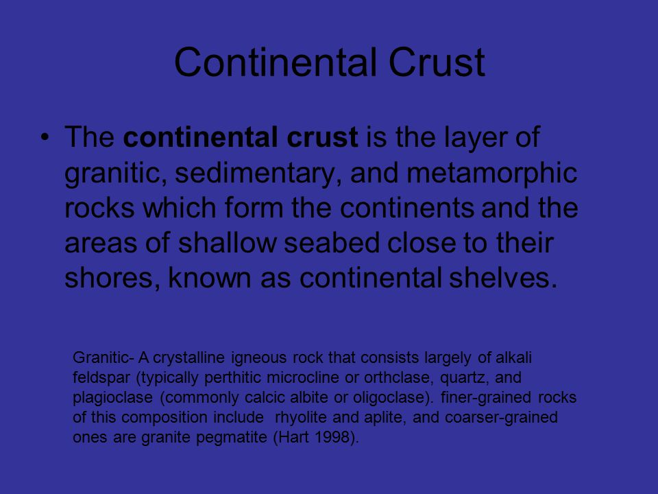 Continental Crust The continental crust is the layer of granitic, sedimentary, and metamorphic rocks which form the continents and the areas of shallow seabed close to their shores, known as continental shelves.