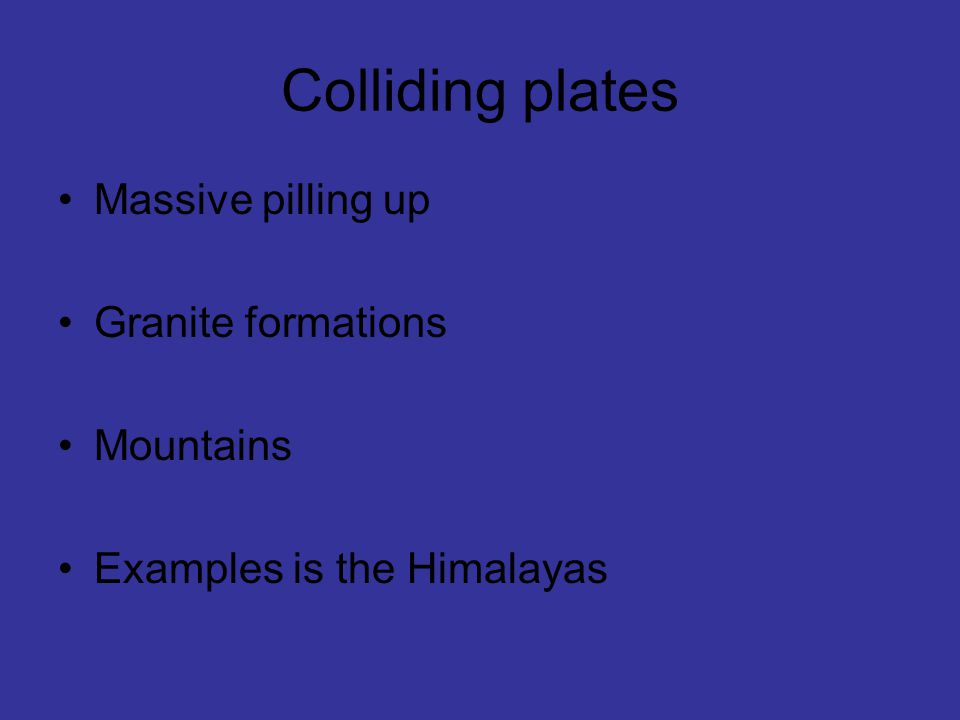Colliding plates Massive pilling up Granite formations Mountains Examples is the Himalayas