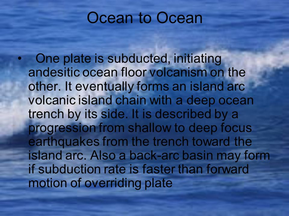 Ocean to Ocean One plate is subducted, initiating andesitic ocean floor volcanism on the other.