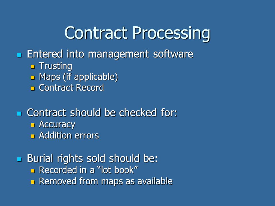 Contract Processing Entered into management software Entered into management software Trusting Trusting Maps (if applicable) Maps (if applicable) Contract Record Contract Record Contract should be checked for: Contract should be checked for: Accuracy Accuracy Addition errors Addition errors Burial rights sold should be: Burial rights sold should be: Recorded in a lot book Recorded in a lot book Removed from maps as available Removed from maps as available