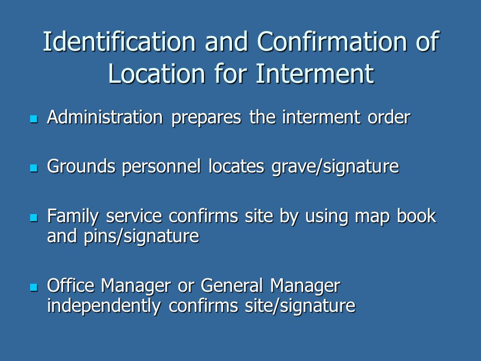 Identification and Confirmation of Location for Interment Administration prepares the interment order Administration prepares the interment order Grounds personnel locates grave/signature Grounds personnel locates grave/signature Family service confirms site by using map book and pins/signature Family service confirms site by using map book and pins/signature Office Manager or General Manager independently confirms site/signature Office Manager or General Manager independently confirms site/signature