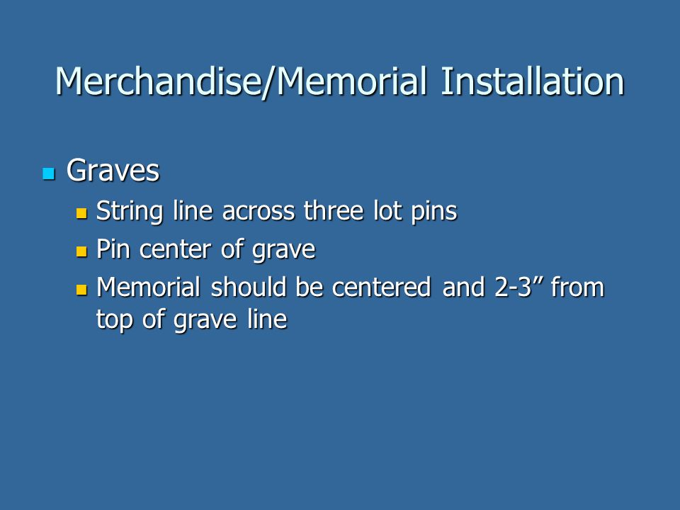 Merchandise/Memorial Installation Graves Graves String line across three lot pins String line across three lot pins Pin center of grave Pin center of grave Memorial should be centered and 2-3 from top of grave line Memorial should be centered and 2-3 from top of grave line