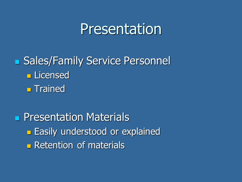 Presentation Sales/Family Service Personnel Sales/Family Service Personnel Licensed Licensed Trained Trained Presentation Materials Presentation Materials Easily understood or explained Easily understood or explained Retention of materials Retention of materials