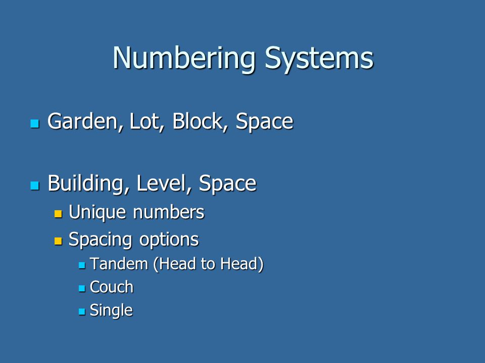 Numbering Systems Garden, Lot, Block, Space Garden, Lot, Block, Space Building, Level, Space Building, Level, Space Unique numbers Unique numbers Spacing options Spacing options Tandem (Head to Head) Tandem (Head to Head) Couch Couch Single Single
