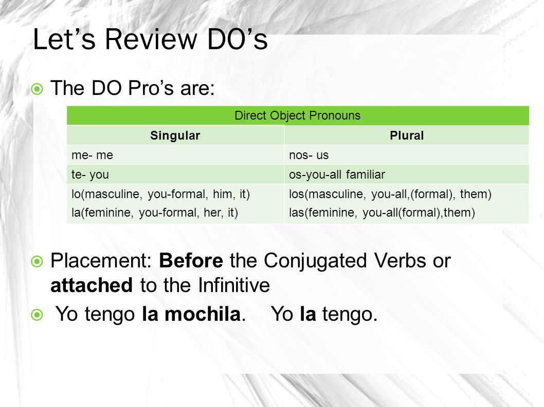 Let's Review DO's  The DO Pro's are:  Placement: Before the Conjugated Verbs or attached to the Infinitive  Yo tengo la mochila.