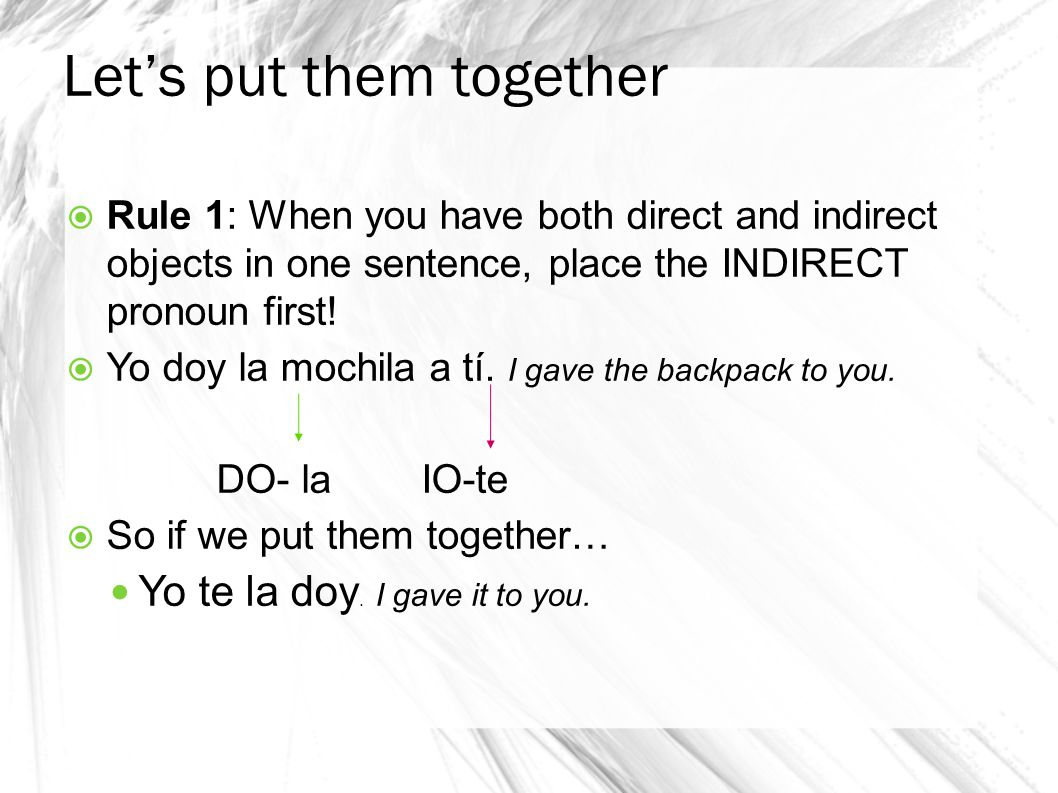 Let's put them together  Rule 1: When you have both direct and indirect objects in one sentence, place the INDIRECT pronoun first.