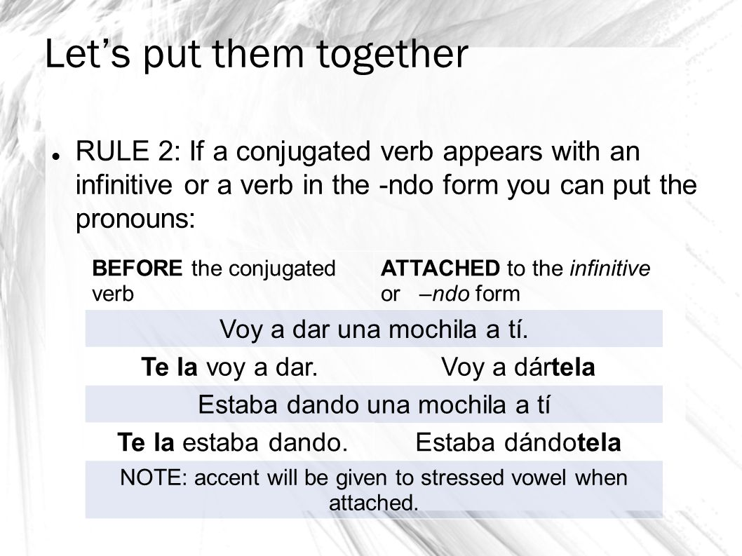 Let's put them together RULE 2: If a conjugated verb appears with an infinitive or a verb in the -ndo form you can put the pronouns: BEFORE the conjugated verb ATTACHED to the infinitive or –ndo form Voy a dar una mochila a tí.