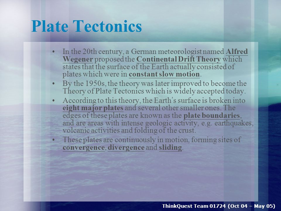 ThinkQuest Team 01724 (Oct 04 – May 05) Plate Tectonics In the 20th century, a German meteorologist named Alfred Wegener proposed the Continental Drift Theory which states that the surface of the Earth actually consisted of plates which were in constant slow motion.