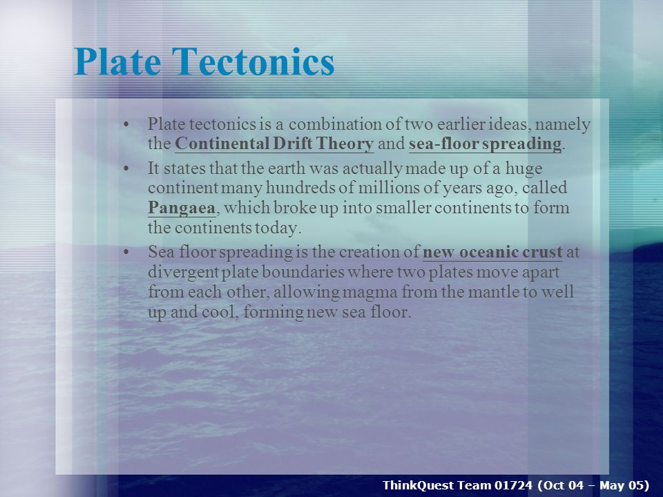 ThinkQuest Team 01724 (Oct 04 – May 05) Plate Tectonics Plate tectonics is a combination of two earlier ideas, namely the Continental Drift Theory and sea-floor spreading.