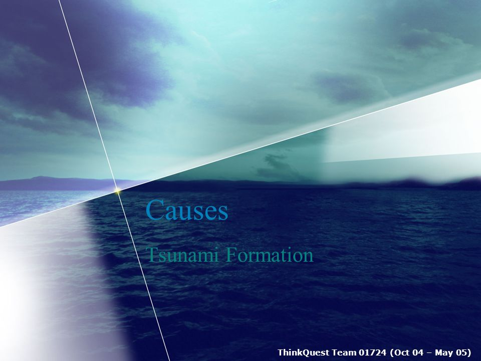 ThinkQuest Team 01724 (Oct 04 – May 05) Tsunami Formation Definition Tsunamis are defined as extremely large ocean waves triggered by underwater earthquakes, volcanic activities or landslides.