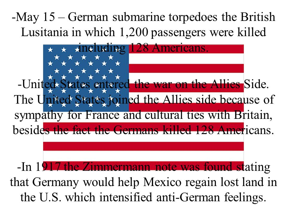 -May 15 – German submarine torpedoes the British Lusitania in which 1,200 passengers were killed including 128 Americans. -United States entered the w