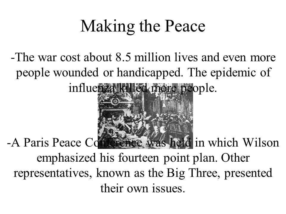 Making the Peace -The war cost about 8.5 million lives and even more people wounded or handicapped. The epidemic of influenza killed more people. -A P