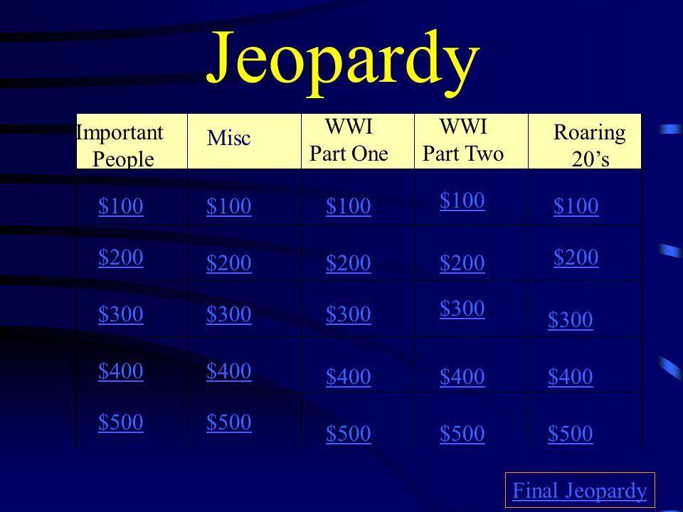 Jeopardy Important People WWI Part One WWI Part Two Roaring 20's $100 $200 $300 $400 $500 $100 $200 $300 $400 $500 Final Jeopardy Misc.