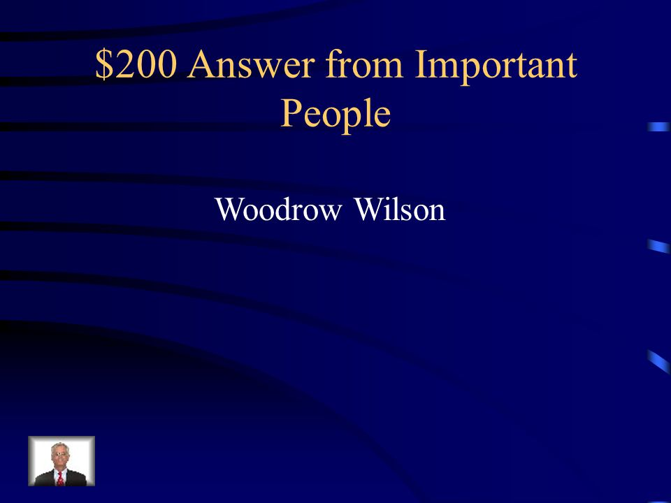 $200 Question from Important People Who was the president when the US decided to enter WWI