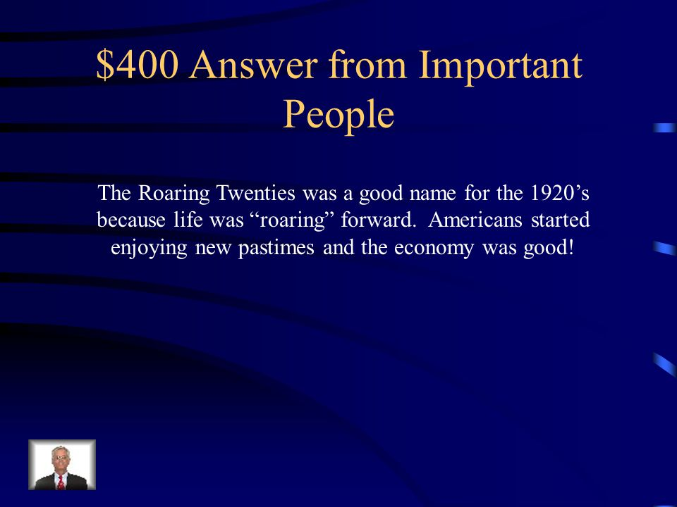 $400 Question from Important People Why was the decade of the 1920's referred to as the Roaring Twenties