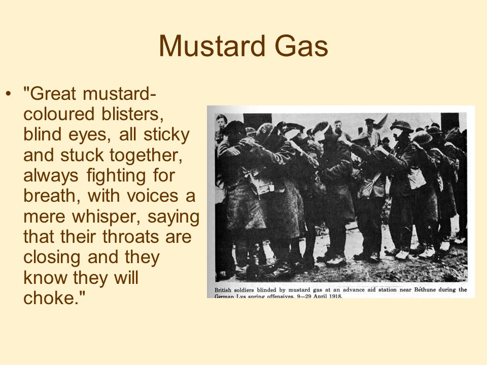 Mustard Gas Great mustard- coloured blisters, blind eyes, all sticky and stuck together, always fighting for breath, with voices a mere whisper, saying that their throats are closing and they know they will choke.