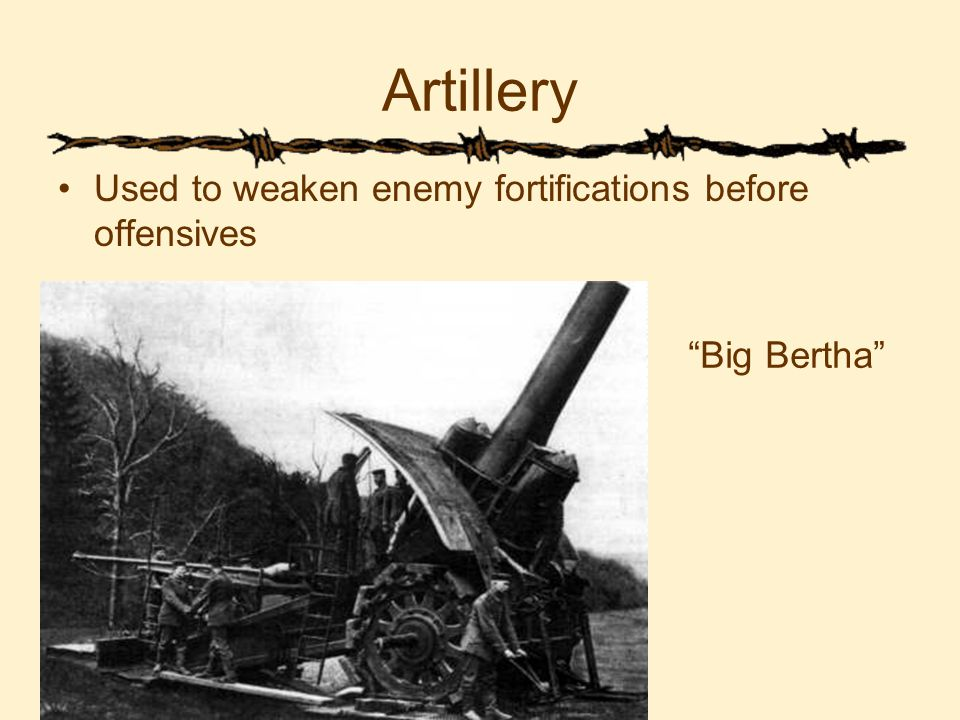 Artillery Used to weaken enemy fortifications before offensives Big Bertha