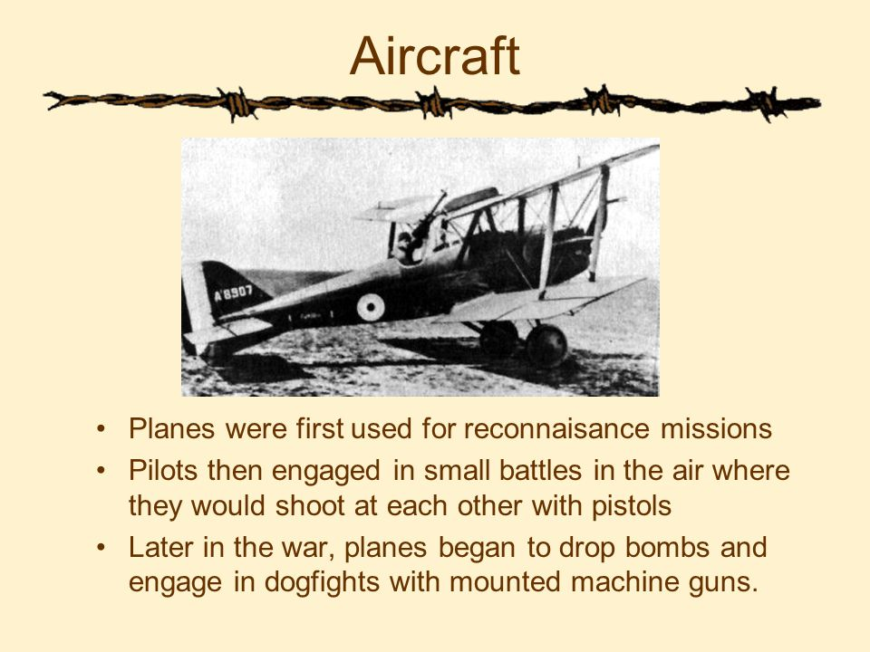 Aircraft Planes were first used for reconnaisance missions Pilots then engaged in small battles in the air where they would shoot at each other with pistols Later in the war, planes began to drop bombs and engage in dogfights with mounted machine guns.