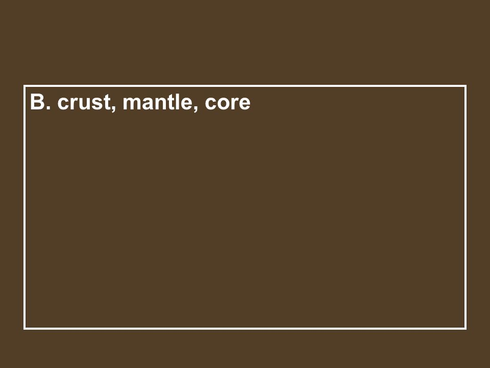 A. crust, magma, and core Beginning with the outer most layer, Earth's layers are the ____.