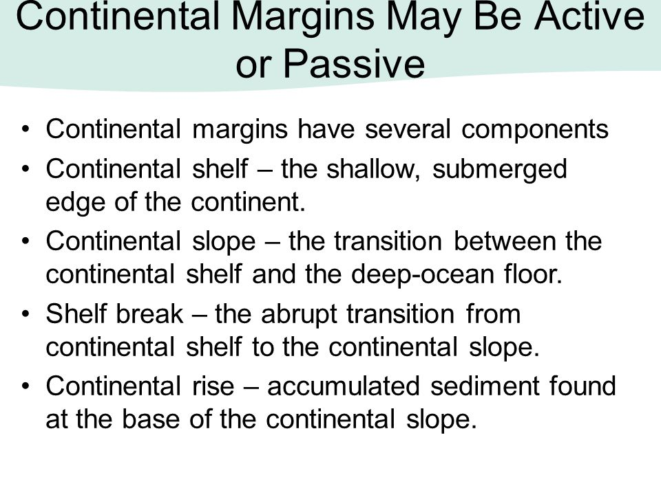 Continental Margins May Be Active or Passive Continental margins have several components Continental shelf – the shallow, submerged edge of the contin