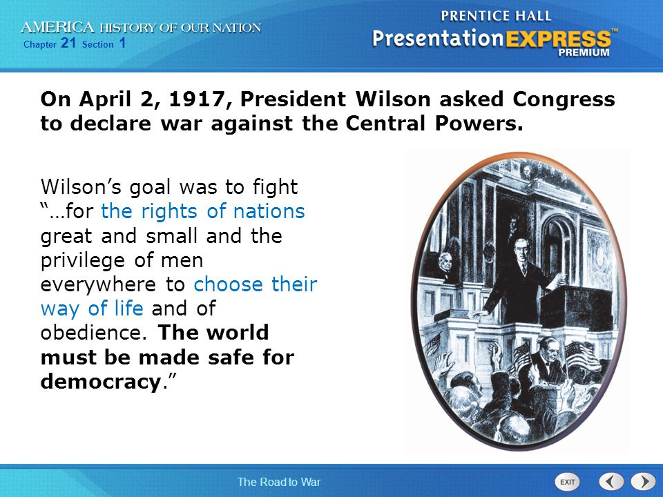 Chapter 21 Section 1 The Road to War On April 2, 1917, President Wilson asked Congress to declare war against the Central Powers.