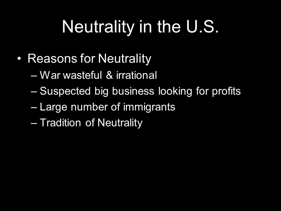 Neutrality in the U.S. Reasons for Neutrality –War wasteful & irrational –Suspected big business looking for profits –Large number of immigrants –Trad