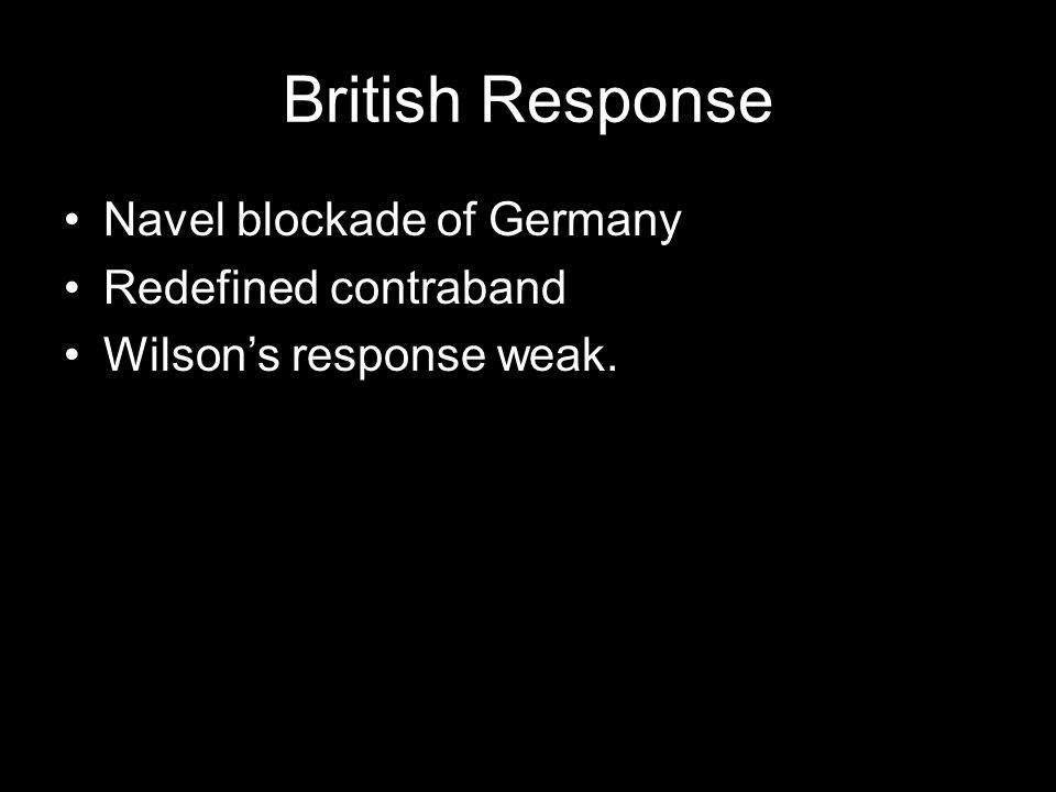 British Response Navel blockade of Germany Redefined contraband Wilson's response weak.