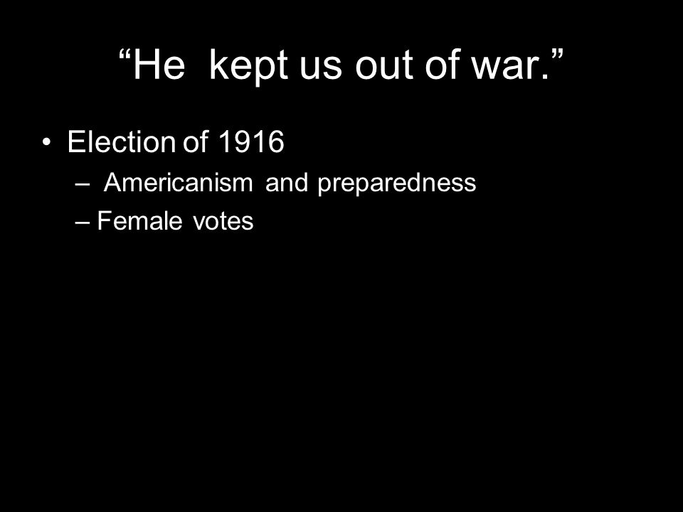 """He kept us out of war."" Election of 1916 – Americanism and preparedness –Female votes"