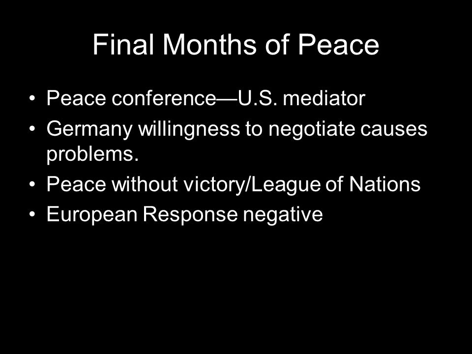 Final Months of Peace Peace conference—U.S. mediator Germany willingness to negotiate causes problems. Peace without victory/League of Nations Europea