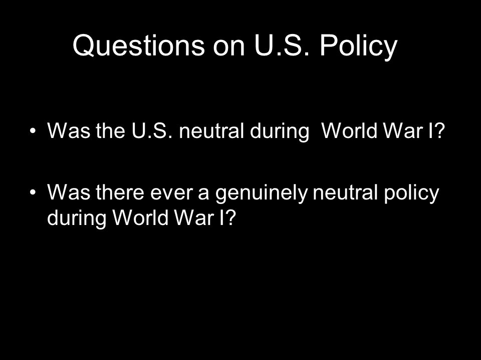 Questions on U.S. Policy Was the U.S. neutral during World War I? Was there ever a genuinely neutral policy during World War I?