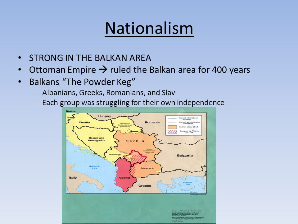 Nationalism STRONG IN THE BALKAN AREA Ottoman Empire  ruled the Balkan area for 400 years Balkans The Powder Keg – Albanians, Greeks, Romanians, and Slav – Each group was struggling for their own independence