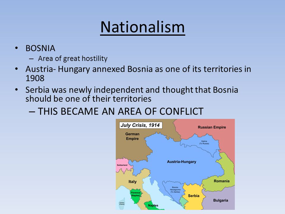 Nationalism BOSNIA – Area of great hostility Austria- Hungary annexed Bosnia as one of its territories in 1908 Serbia was newly independent and thought that Bosnia should be one of their territories – THIS BECAME AN AREA OF CONFLICT