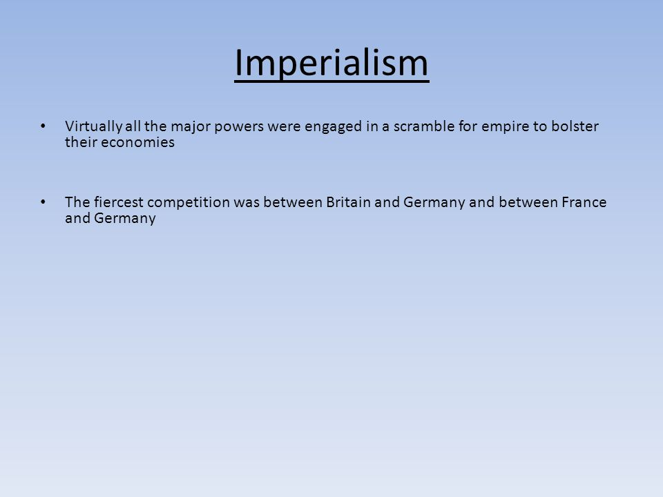 Imperialism Virtually all the major powers were engaged in a scramble for empire to bolster their economies The fiercest competition was between Britain and Germany and between France and Germany