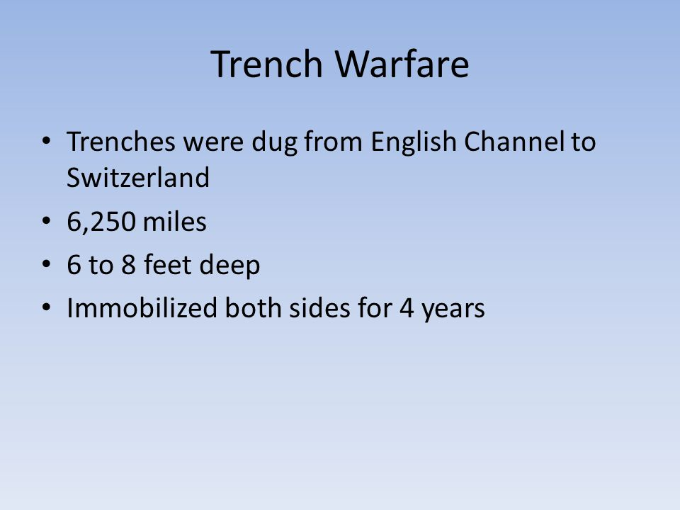 Trench Warfare Trenches were dug from English Channel to Switzerland 6,250 miles 6 to 8 feet deep Immobilized both sides for 4 years