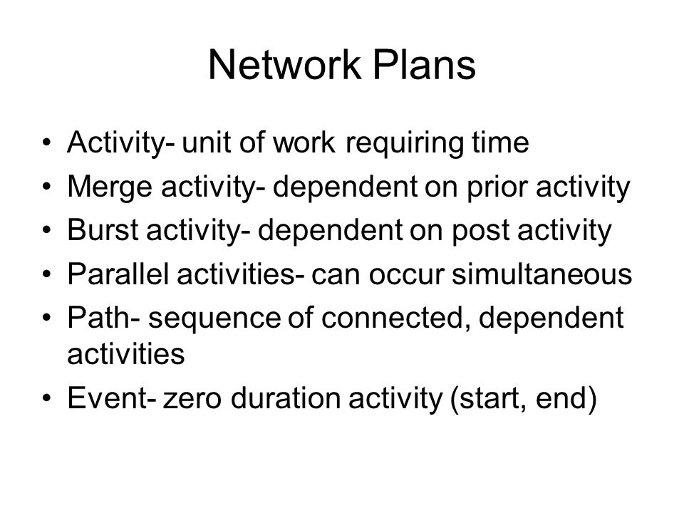 Network Plans Activity- unit of work requiring time Merge activity- dependent on prior activity Burst activity- dependent on post activity Parallel activities- can occur simultaneous Path- sequence of connected, dependent activities Event- zero duration activity (start, end)