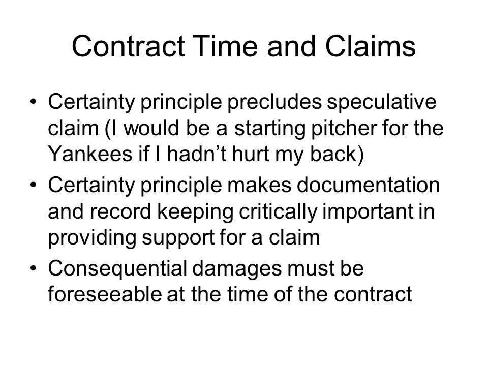 Contract Time and Claims Certainty principle precludes speculative claim (I would be a starting pitcher for the Yankees if I hadn't hurt my back) Certainty principle makes documentation and record keeping critically important in providing support for a claim Consequential damages must be foreseeable at the time of the contract
