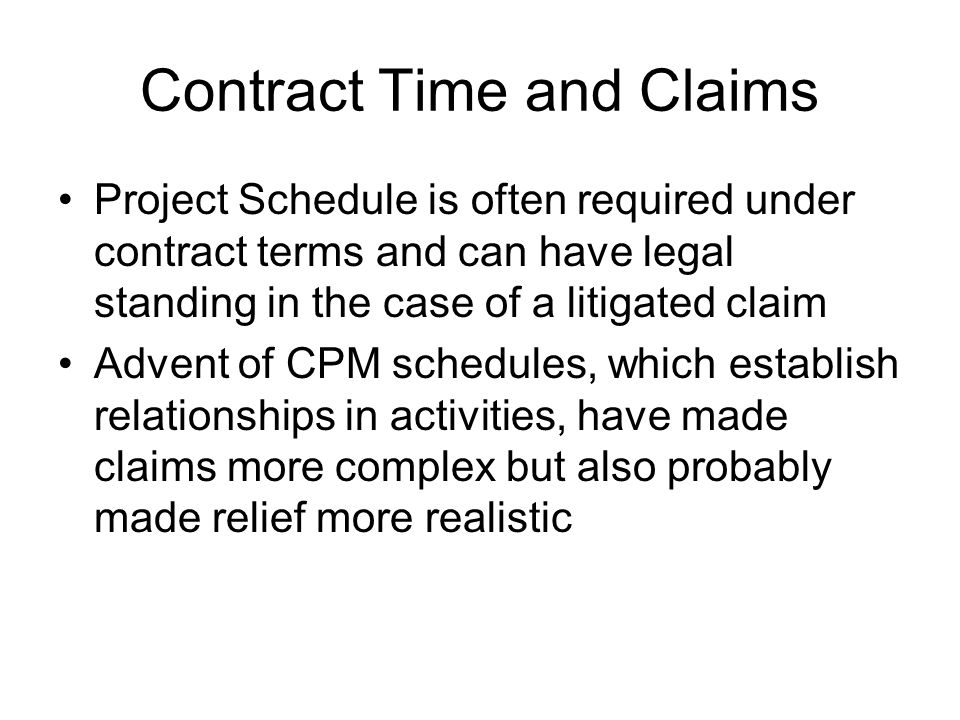 Contract Time and Claims Project Schedule is often required under contract terms and can have legal standing in the case of a litigated claim Advent of CPM schedules, which establish relationships in activities, have made claims more complex but also probably made relief more realistic