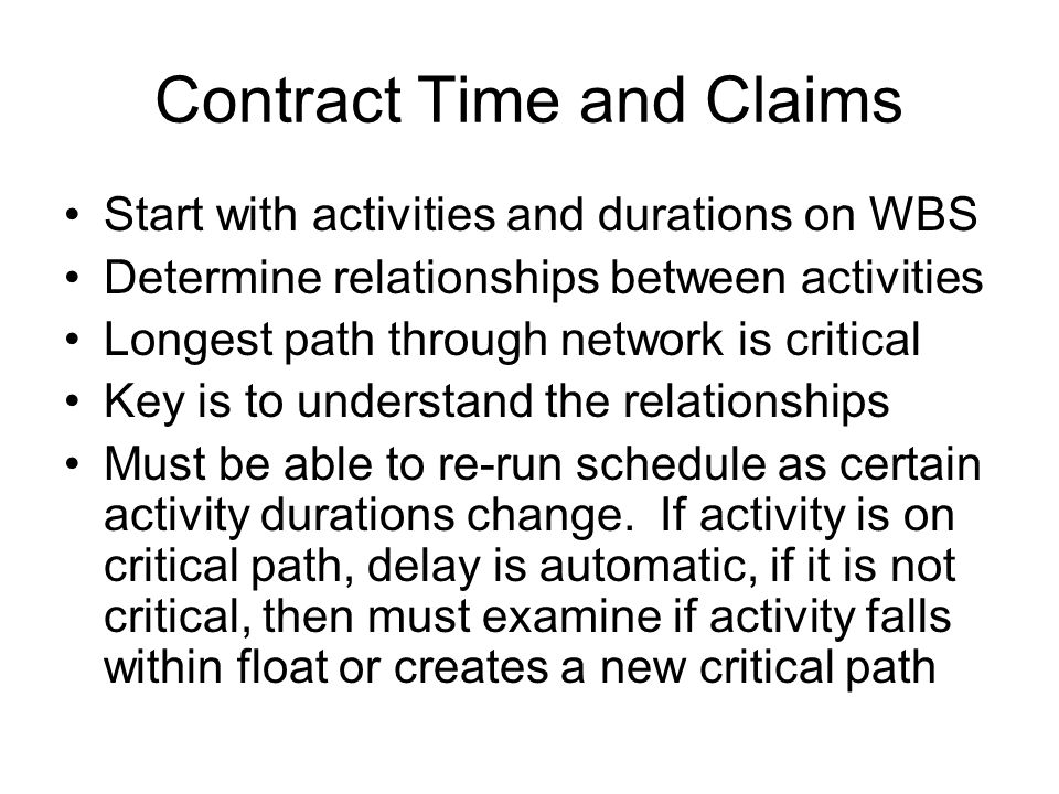 Contract Time and Claims Start with activities and durations on WBS Determine relationships between activities Longest path through network is critical Key is to understand the relationships Must be able to re-run schedule as certain activity durations change.
