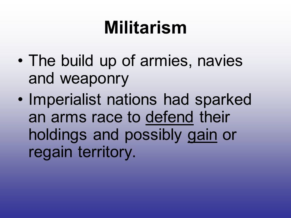 Militarism The build up of armies, navies and weaponry Imperialist nations had sparked an arms race to defend their holdings and possibly gain or regain territory.