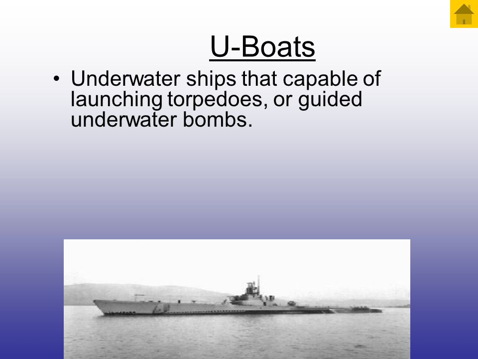 U-Boats Underwater ships that capable of launching torpedoes, or guided underwater bombs.