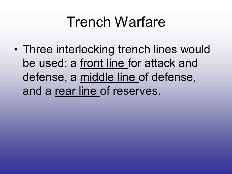 Trench Warfare Three interlocking trench lines would be used: a front line for attack and defense, a middle line of defense, and a rear line of reserves.