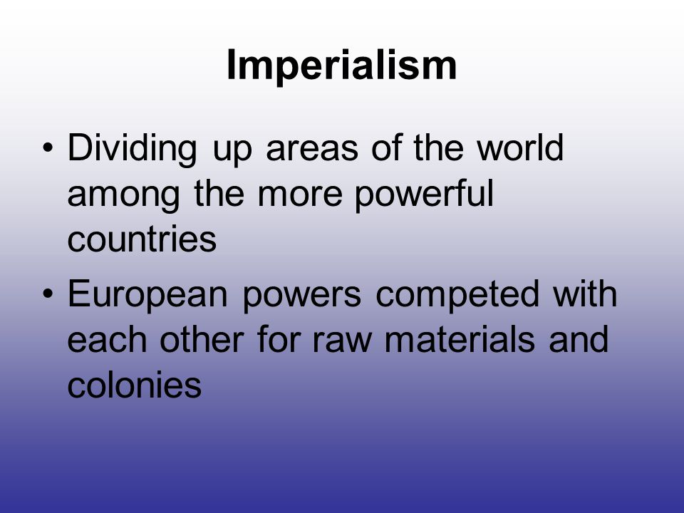 Imperialism Dividing up areas of the world among the more powerful countries European powers competed with each other for raw materials and colonies