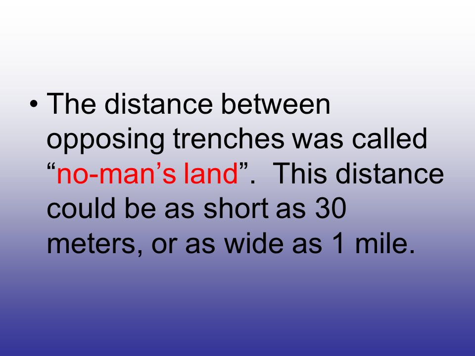 The distance between opposing trenches was called no-man's land .