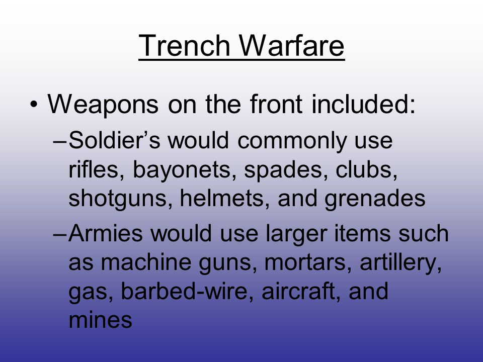 Trench Warfare Weapons on the front included: –Soldier's would commonly use rifles, bayonets, spades, clubs, shotguns, helmets, and grenades –Armies would use larger items such as machine guns, mortars, artillery, gas, barbed-wire, aircraft, and mines