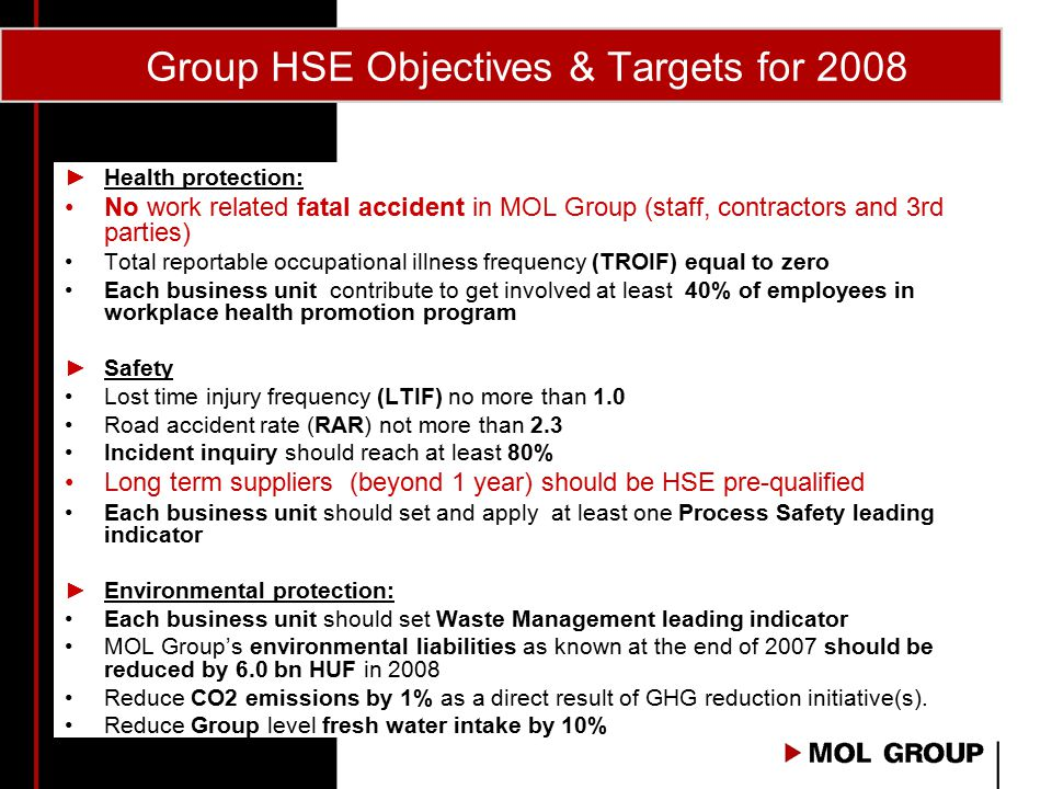Group HSE Objectives & Targets for 2008 ►Health protection: No work related fatal accident in MOL Group (staff, contractors and 3rd parties) Total rep