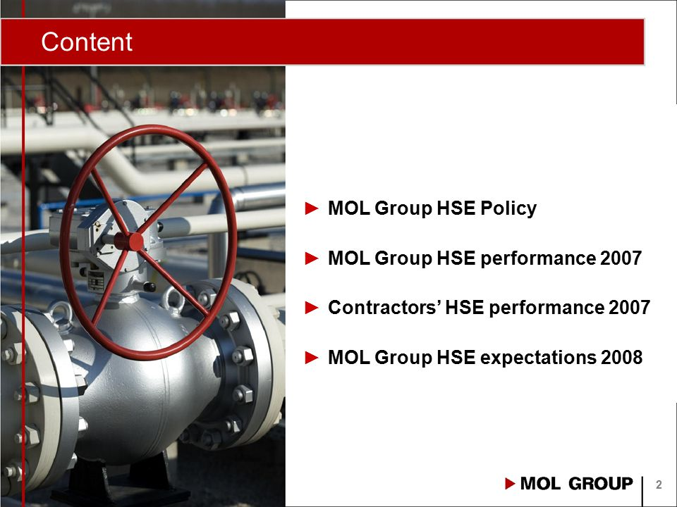 MOL Group HSE Policy The HSE Policy is the highest Group level committment in our Health, Safety and Environment Management and applies to all our business Units, controlled subsidiaries and contractors as a basis for setting their HSE targets, objectives and programs.