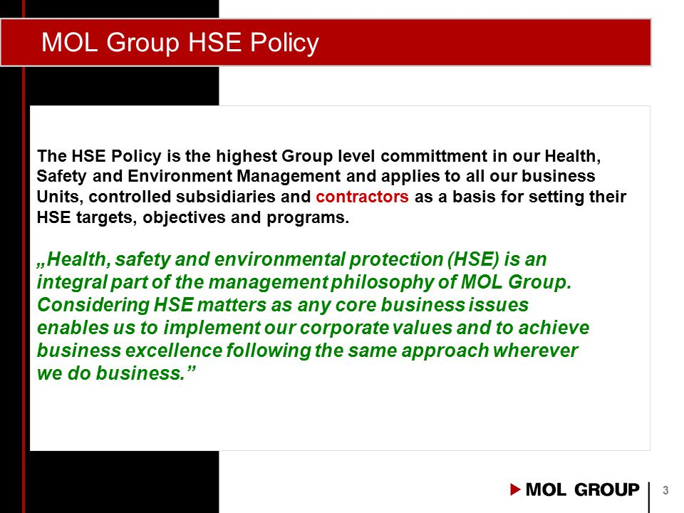 MOL Group HSE Policy  to continuously improve our HSE performance,  to have a preference for suppliers and business partners complying with our HSE policy and standards, especially in case of long term partnerships,  to communicate openly