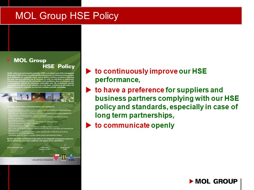 MOL Group HSE Policy  to continuously improve our HSE performance,  to have a preference for suppliers and business partners complying with our HSE