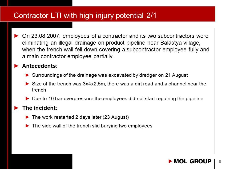 Contractor LTI with high injury potential 2/2 ►Causes: No backslope was prepared because: ►the employees intended to save the nearby channel and dirt road and ►The days before this work they worked in smaller (90cm deep) trenches where backslope construction was not first priority Work should have not been allowed in the trench ►Corrective action: ►Internal regulation was prepared for earth works (detailing responsibilities) 9