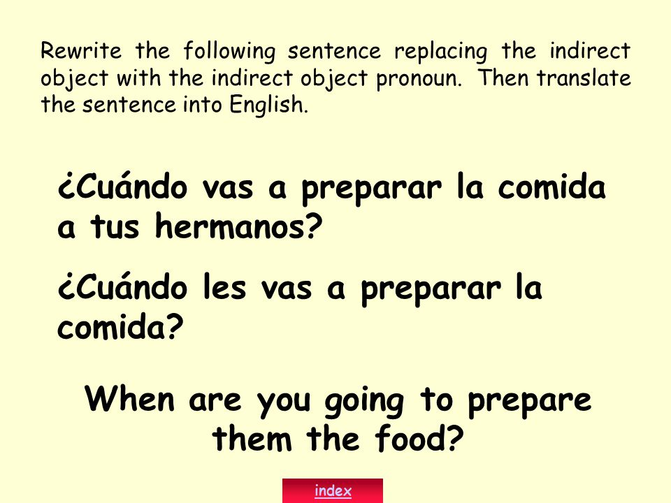 Rewrite the following sentence replacing the indirect object with the indirect object pronoun. Then translate the sentence into English. When are you